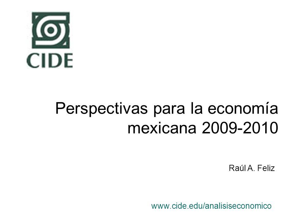 Perspectivas para la economía mexicana 2009-2010 www.cide.edu/analisiseconomico Raúl A. Feliz