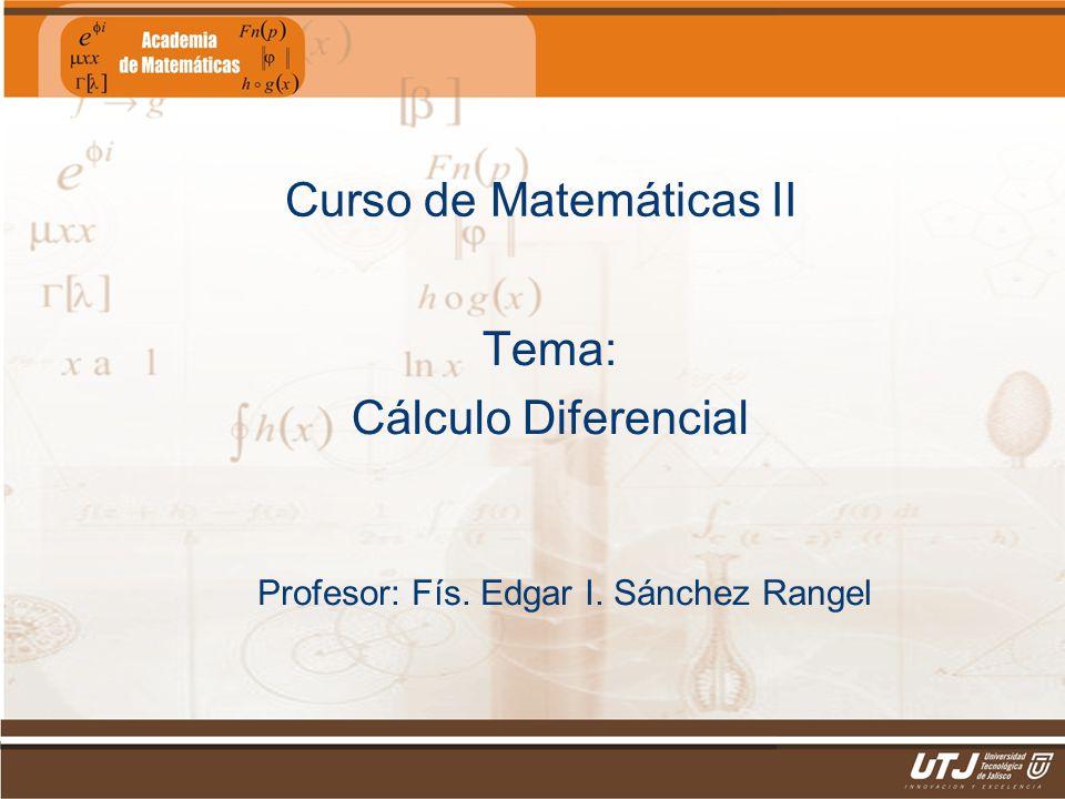 Matemáticas IIFís. Edgar I. Sánchez Rangel Curso de Matemáticas II Tema: Cálculo Diferencial Profesor: Fís. Edgar I. Sánchez Rangel