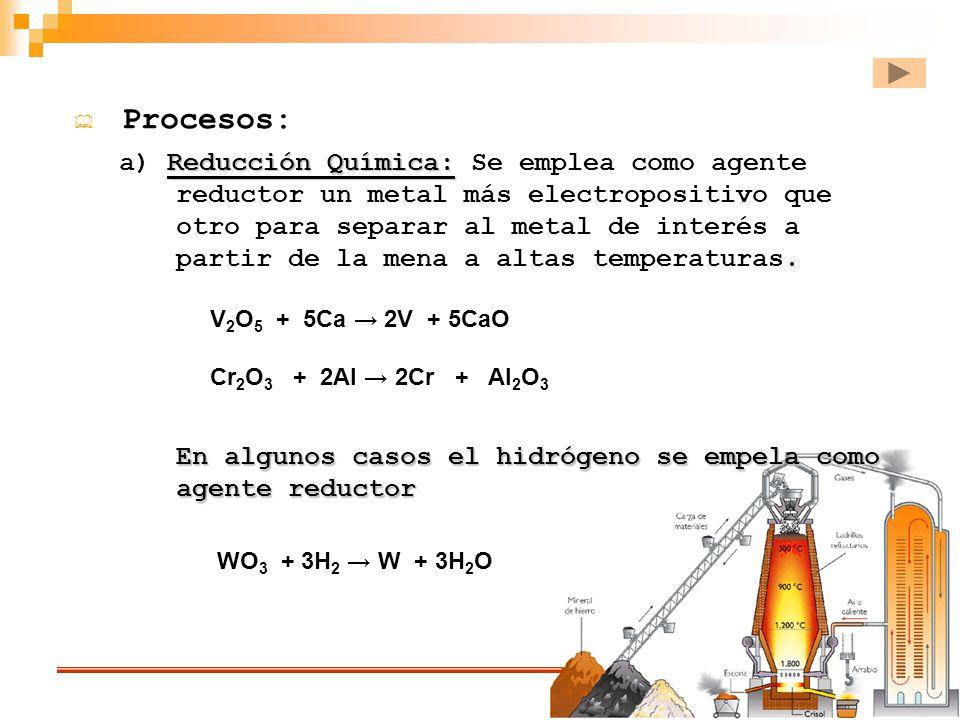 Procesos: V 2 O 5 + 5Ca 2V + 5CaO Cr 2 O 3 + 2Al 2Cr + Al 2 O 3 Reducción Química: a) Reducción Química: Se emplea como agente reductor un metal más e