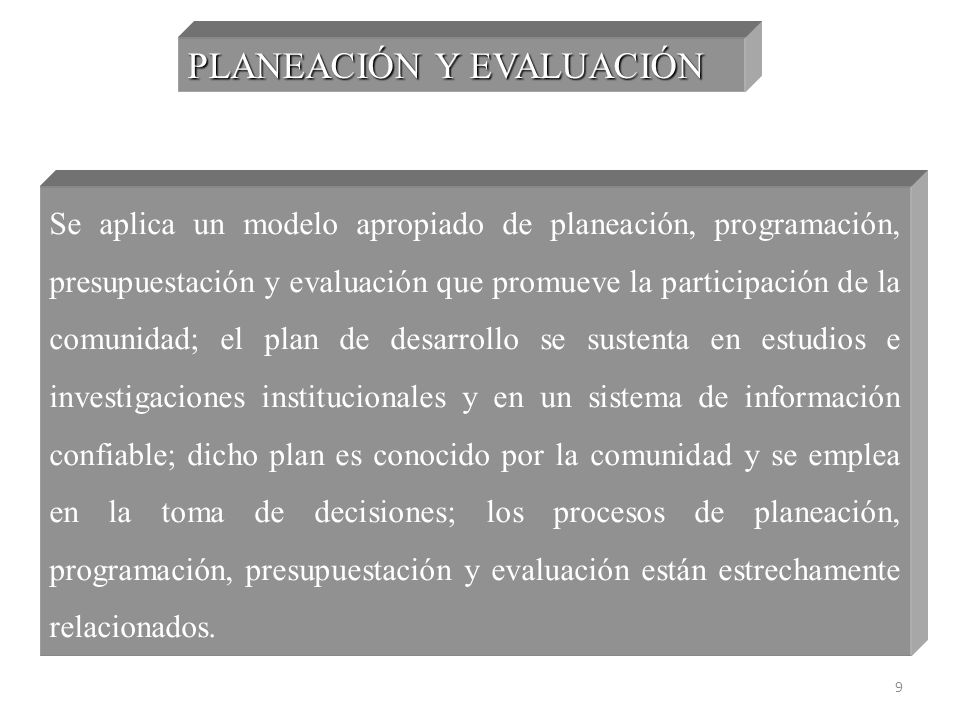 9 PLANEACIÓN Y EVALUACIÓN Se aplica un modelo apropiado de planeación, programación, presupuestación y evaluación que promueve la participación de la