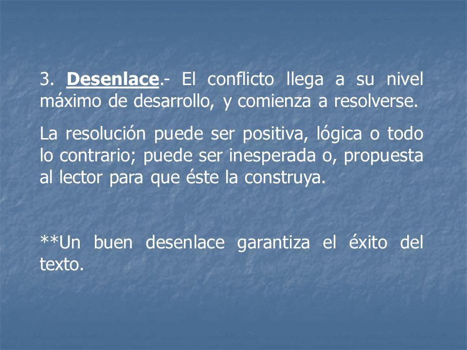 3. Desenlace.- El conflicto llega a su nivel máximo de desarrollo, y comienza a resolverse. La resolución puede ser positiva, lógica o todo lo contrar