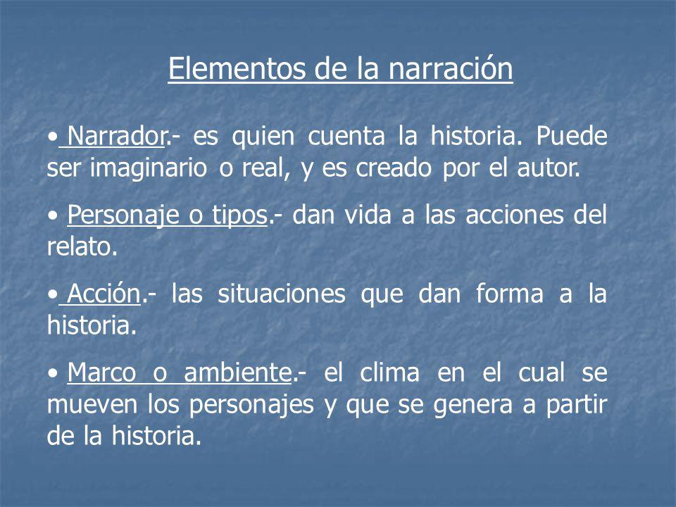 Elementos de la narración Narrador.- es quien cuenta la historia. Puede ser imaginario o real, y es creado por el autor. Personaje o tipos.- dan vida