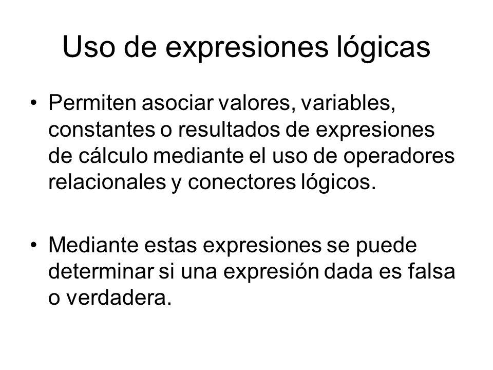 Uso de expresiones lógicas Permiten asociar valores, variables, constantes o resultados de expresiones de cálculo mediante el uso de operadores relacionales y conectores lógicos.