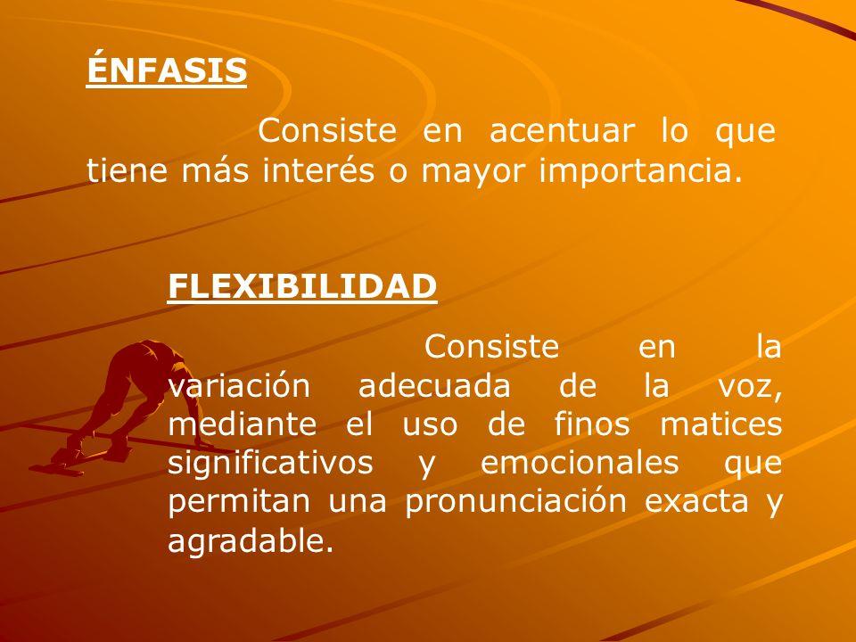 ÉNFASIS Consiste en acentuar lo que tiene más interés o mayor importancia. FLEXIBILIDAD Consiste en la variación adecuada de la voz, mediante el uso d