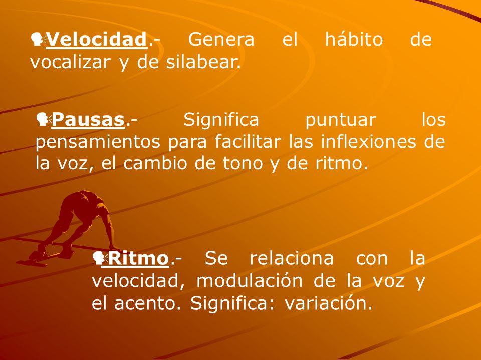 Velocidad.- Genera el hábito de vocalizar y de silabear. Pausas.- Significa puntuar los pensamientos para facilitar las inflexiones de la voz, el camb