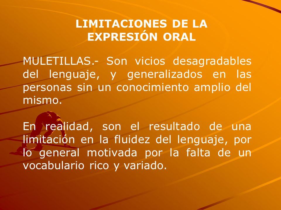 LIMITACIONES DE LA EXPRESIÓN ORAL MULETILLAS.- Son vicios desagradables del lenguaje, y generalizados en las personas sin un conocimiento amplio del m