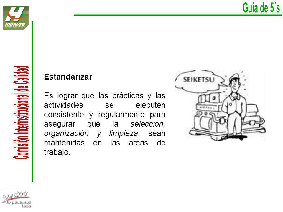 Estandarizar Es lograr que las prácticas y las actividades se ejecuten consistente y regularmente para asegurar que la selección, organización y limpieza, sean mantenidas en las áreas de trabajo.
