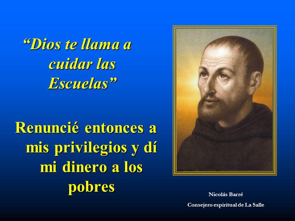 Dios te llama a cuidar las Escuelas Renuncié entonces a mis privilegios y dí mi dinero a los pobres Nicolás Barré Consejero espiritual de La Salle