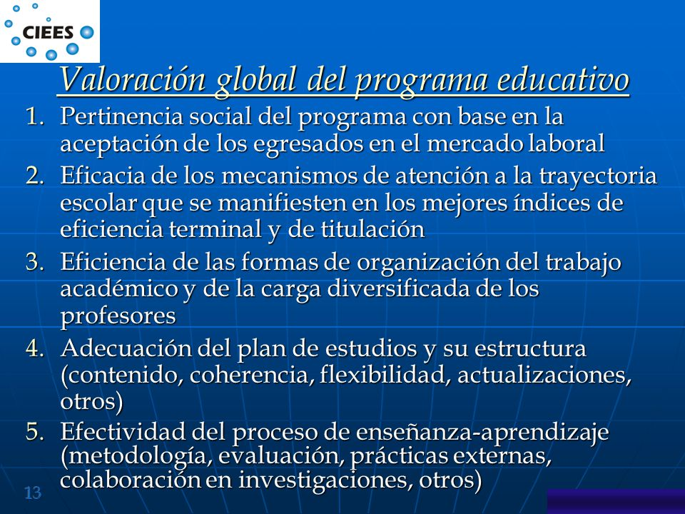 13 1.Pertinencia social del programa con base en la aceptación de los egresados en el mercado laboral 2.Eficacia de los mecanismos de atención a la trayectoria escolar que se manifiesten en los mejores índices de eficiencia terminal y de titulación 3.Eficiencia de las formas de organización del trabajo académico y de la carga diversificada de los profesores 4.Adecuación del plan de estudios y su estructura (contenido, coherencia, flexibilidad, actualizaciones, otros) 5.Efectividad del proceso de enseñanza-aprendizaje (metodología, evaluación, prácticas externas, colaboración en investigaciones, otros) Valoración global del programa educativo Valoración global del programa educativo