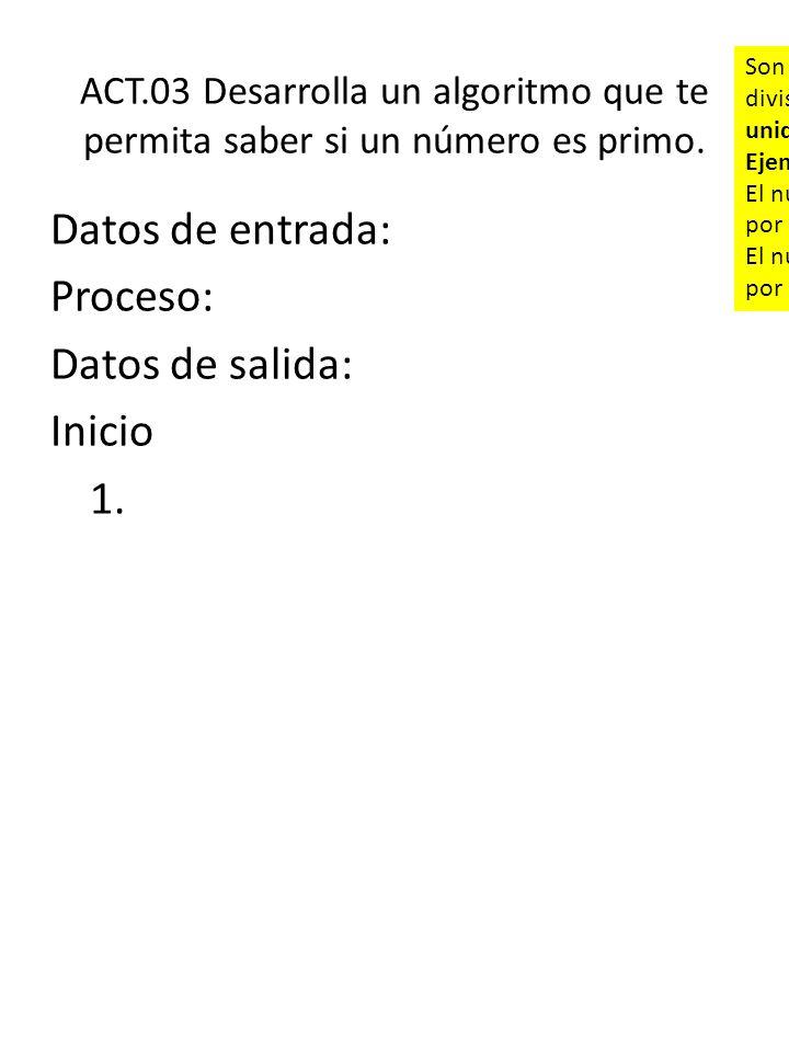 ACT.03 Desarrolla un algoritmo que te permita saber si un número es primo. Datos de entrada: Proceso: Datos de salida: Inicio 1. Son aquellos números