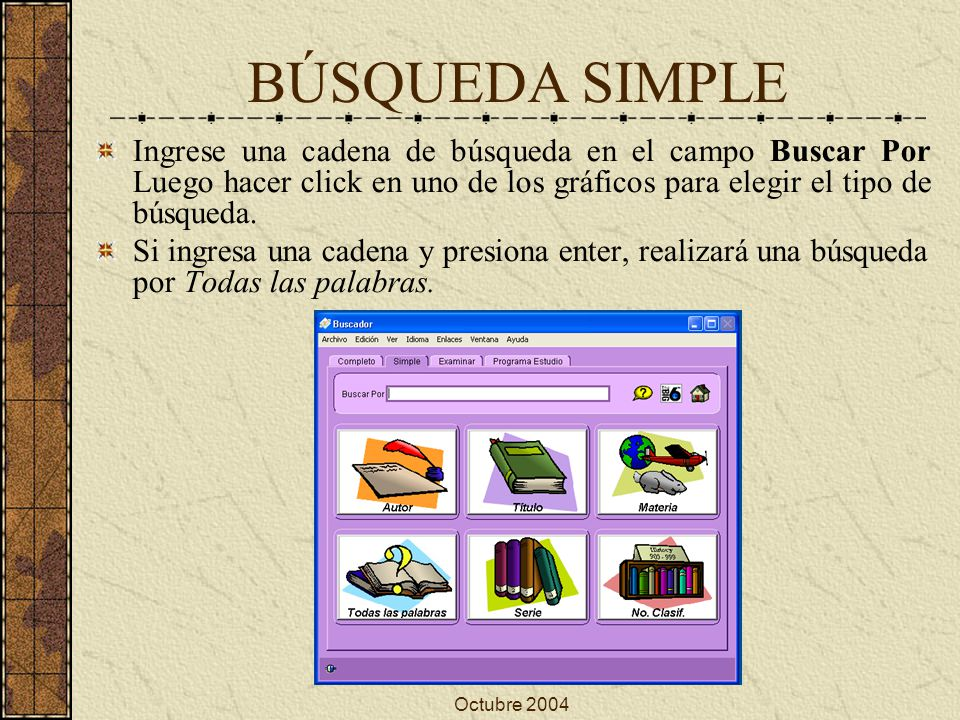 Octubre 2004 BÚSQUEDA SIMPLE Ingrese una cadena de búsqueda en el campo Buscar Por Luego hacer click en uno de los gráficos para elegir el tipo de búsqueda.