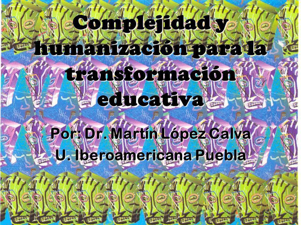 Complejidad y humanización para la transformación educativa Por: Dr. Martín López Calva U. Iberoamericana Puebla
