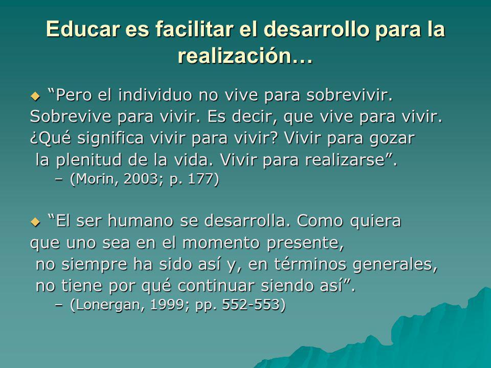 Educar es facilitar el desarrollo para la realización… Pero el individuo no vive para sobrevivir. Pero el individuo no vive para sobrevivir. Sobrevive