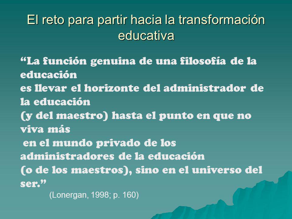 El reto para partir hacia la transformación educativa La función genuina de una filosofía de la educación es llevar el horizonte del administrador de