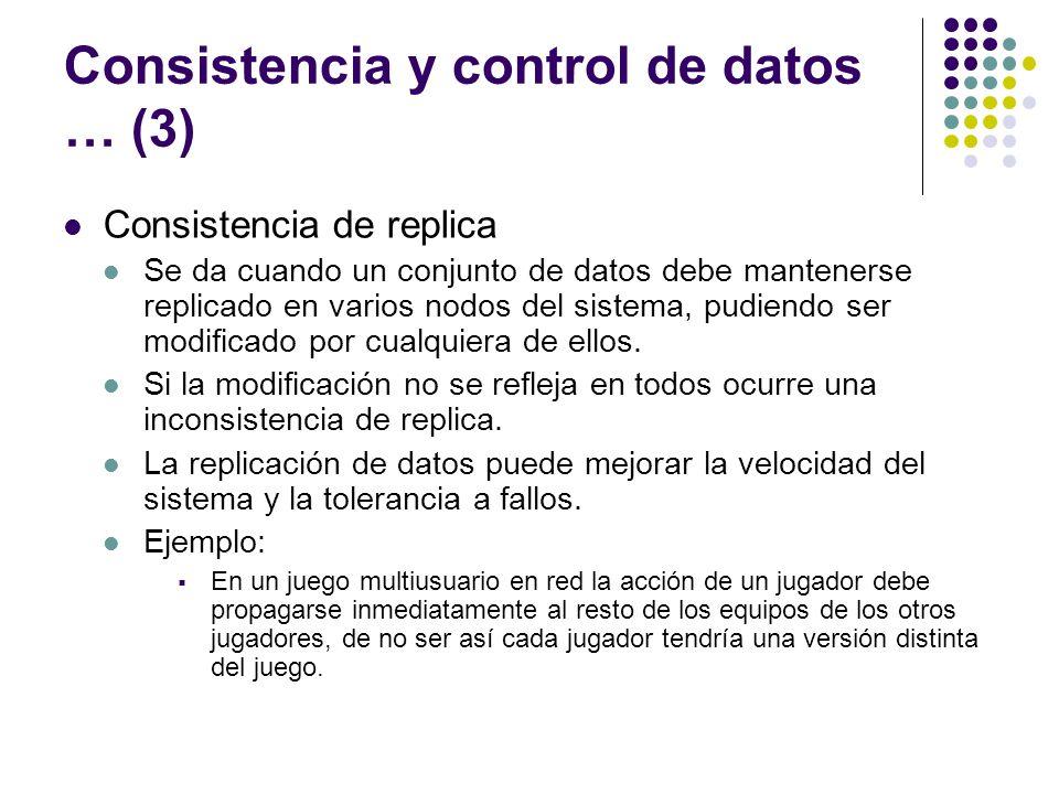 Consistencia y control de datos … (3) Consistencia de replica Se da cuando un conjunto de datos debe mantenerse replicado en varios nodos del sistema,