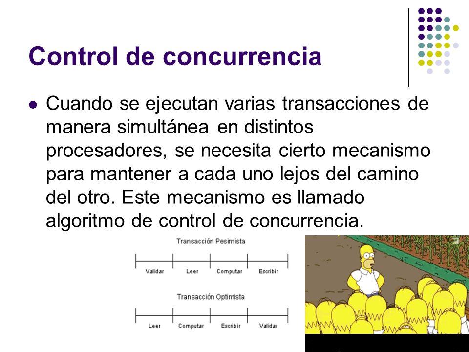 Control de concurrencia Cuando se ejecutan varias transacciones de manera simultánea en distintos procesadores, se necesita cierto mecanismo para mant