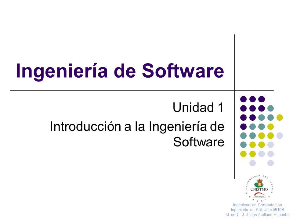 Ingeniería de Software Unidad 1 Introducción a la Ingeniería de Software Ingeniería en Computación Ingeniería de Software 0910B M. en C. J. Jesús Arel