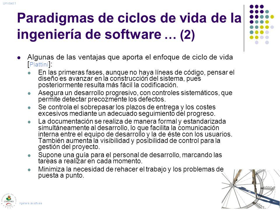 Paradigmas de ciclos de vida de la ingeniería de software … (2) Algunas de las ventajas que aporta el enfoque de ciclo de vida [ Piattini ]: En las primeras fases, aunque no haya líneas de código, pensar el diseño es avanzar en la construcción del sistema, pues posteriormente resulta más fácil la codificación.