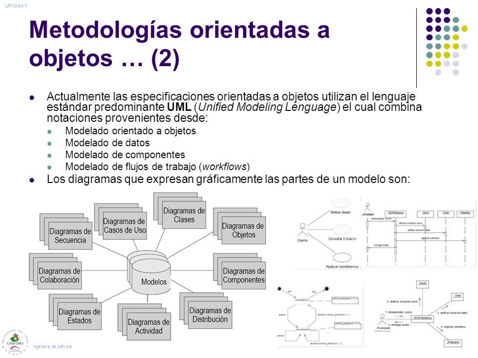 Metodologías orientadas a objetos … (2) Actualmente las especificaciones orientadas a objetos utilizan el lenguaje estándar predominante UML (Unified Modeling Lenguage) el cual combina notaciones provenientes desde: Modelado orientado a objetos Modelado de datos Modelado de componentes Modelado de flujos de trabajo (workflows) Los diagramas que expresan gráficamente las partes de un modelo son: Ingeniería de software Unidad 1