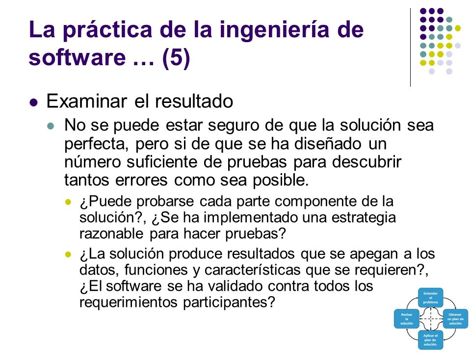 La práctica de la ingeniería de software … (5) Examinar el resultado No se puede estar seguro de que la solución sea perfecta, pero si de que se ha diseñado un número suficiente de pruebas para descubrir tantos errores como sea posible.