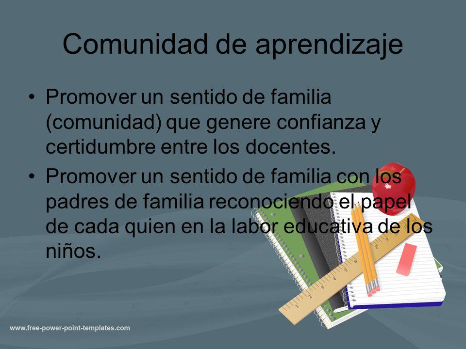 Comunidad de aprendizaje Promover un sentido de familia (comunidad) que genere confianza y certidumbre entre los docentes. Promover un sentido de fami