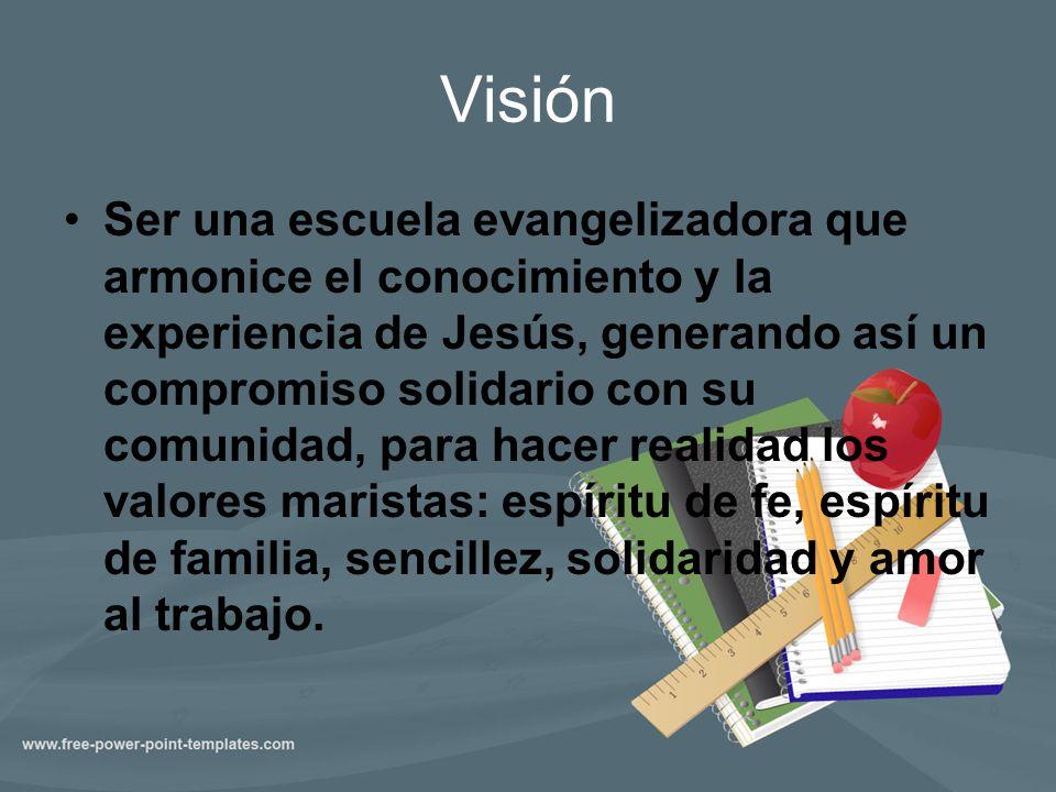 Visión Ser una escuela evangelizadora que armonice el conocimiento y la experiencia de Jesús, generando así un compromiso solidario con su comunidad,
