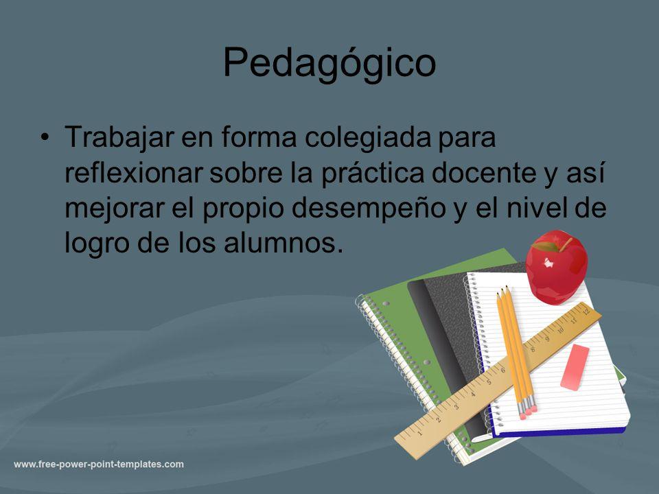 Pedagógico Trabajar en forma colegiada para reflexionar sobre la práctica docente y así mejorar el propio desempeño y el nivel de logro de los alumnos