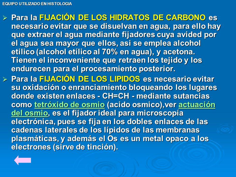 EQUIPO UTILIZADO EN HISTOLOGIA Para la FIJACIÓN DE LOS HIDRATOS DE CARBONO es necesario evitar que se disuelvan en agua, para ello hay que extraer el