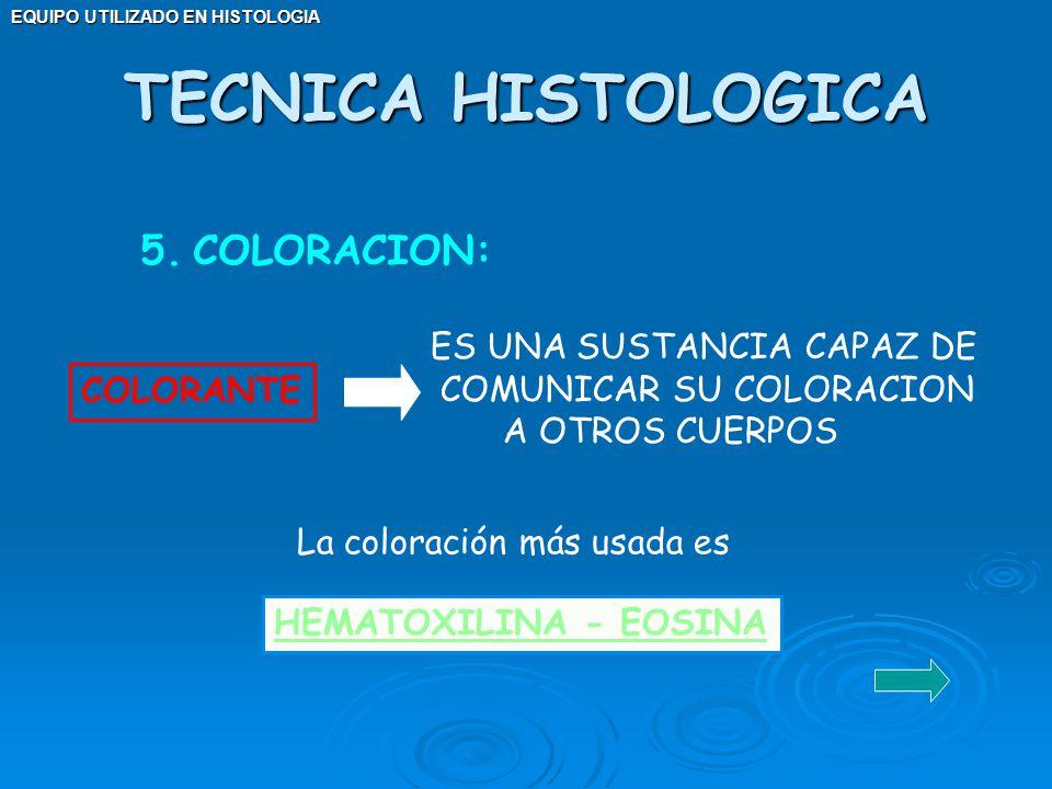 EQUIPO UTILIZADO EN HISTOLOGIA 5.COLORACION: COLORANTE ES UNA SUSTANCIA CAPAZ DE COMUNICAR SU COLORACION A OTROS CUERPOS HEMATOXILINA - EOSINA TECNICA