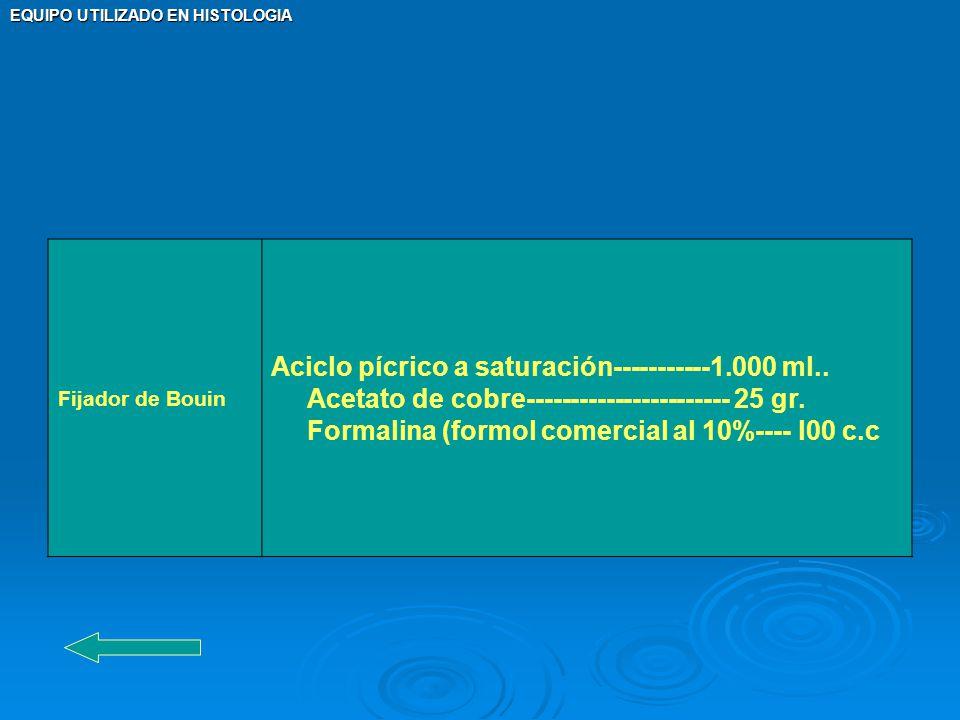 Fijador de Bouin Aciclo pícrico a saturación-----------1.000 ml.. Acetato de cobre----------------------- 25 gr. Formalina (formol comercial al 10%---