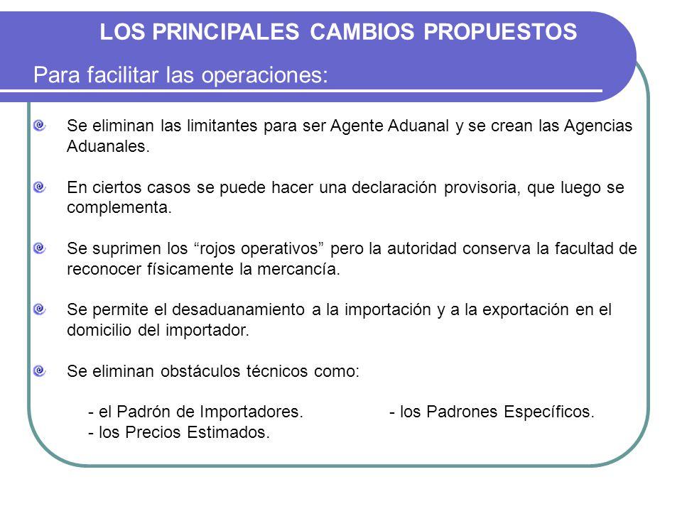 LOS PRINCIPALES CAMBIOS PROPUESTOS Para facilitar las operaciones: Se eliminan las limitantes para ser Agente Aduanal y se crean las Agencias Aduanale