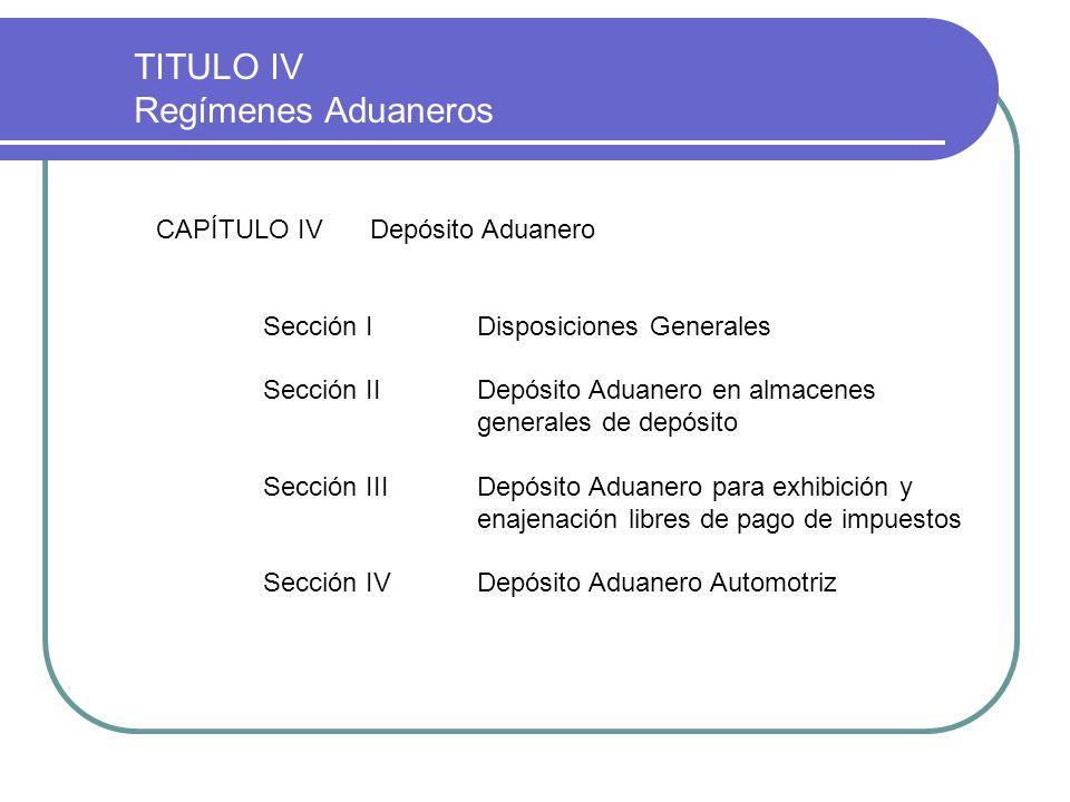 TITULO IV Regímenes Aduaneros CAPÍTULO IVDepósito Aduanero Sección IDisposiciones Generales Sección IIDepósito Aduanero en almacenes generales de depó
