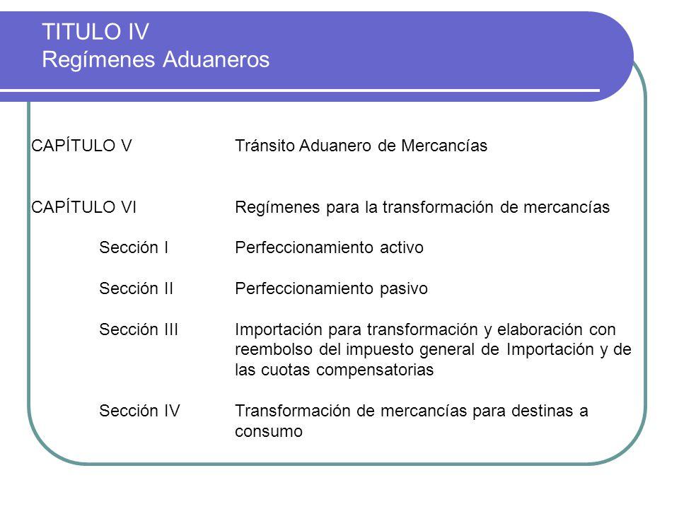 TITULO IV Regímenes Aduaneros CAPÍTULO VTránsito Aduanero de Mercancías CAPÍTULO VIRegímenes para la transformación de mercancías Sección IPerfecciona
