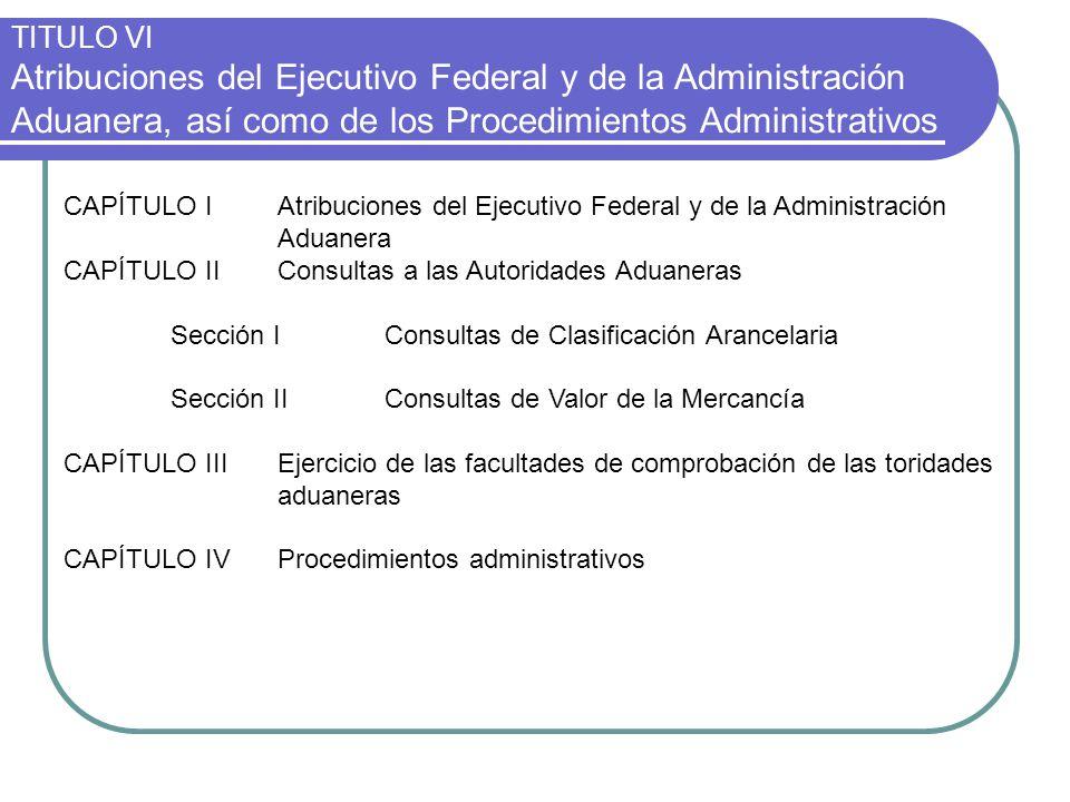 TITULO VI Atribuciones del Ejecutivo Federal y de la Administración Aduanera, así como de los Procedimientos Administrativos CAPÍTULO IAtribuciones de