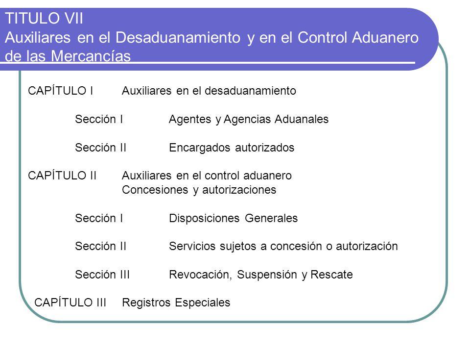 TITULO VII Auxiliares en el Desaduanamiento y en el Control Aduanero de las Mercancías CAPÍTULO IAuxiliares en el desaduanamiento Sección IAgentes y A