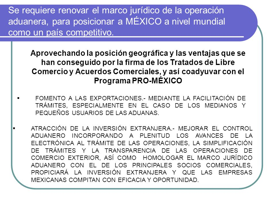 Se requiere renovar el marco jurídico de la operación aduanera, para posicionar a MÉXICO a nivel mundial como un país competitivo. FOMENTO A LAS EXPOR
