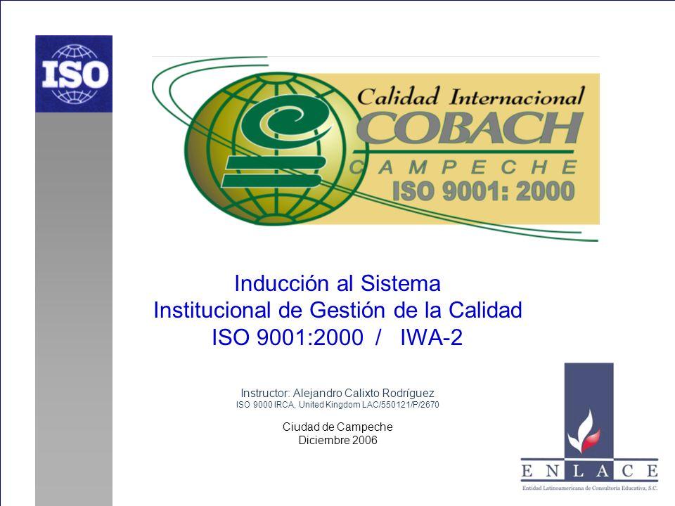 Inducción al Sistema Institucional de Gestión de la Calidad ISO 9001:2000 / IWA-2 Instructor: Alejandro Calixto Rodríguez ISO 9000 IRCA, United Kingdom LAC/550121/P/2670 Ciudad de Campeche Diciembre 2006