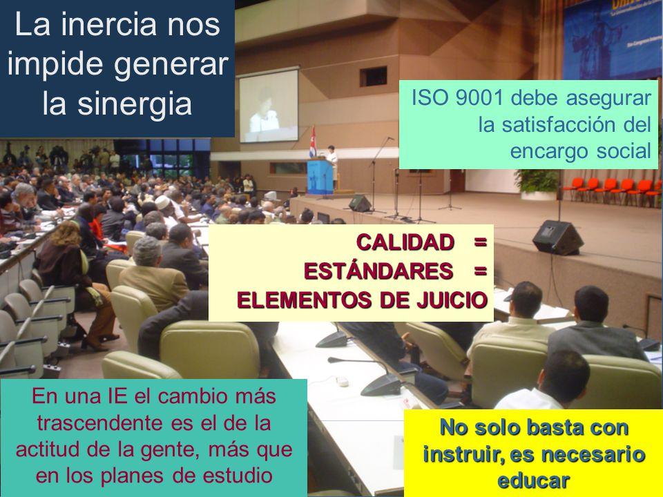 CALIDAD = ESTÁNDARES = ELEMENTOS DE JUICIO ISO 9001 debe asegurar la satisfacción del encargo social No solo basta con instruir, es necesario educar En una IE el cambio más trascendente es el de la actitud de la gente, más que en los planes de estudio La inercia nos impide generar la sinergia
