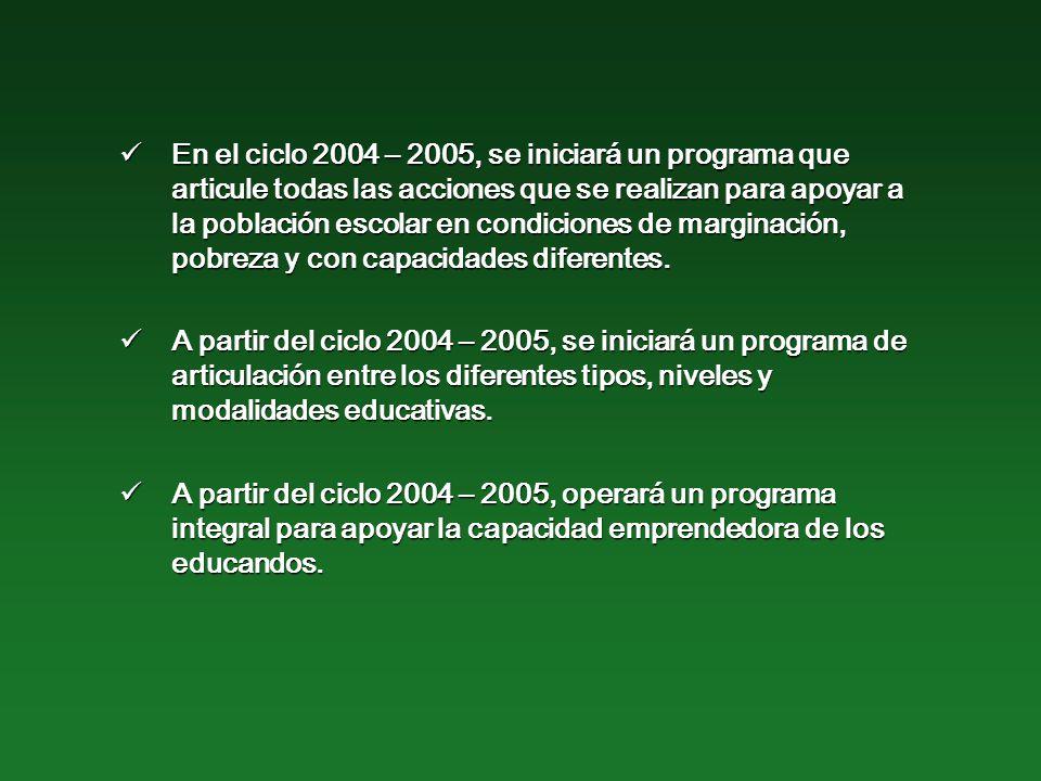 En el ciclo 2004 – 2005, se iniciará un programa que articule todas las acciones que se realizan para apoyar a la población escolar en condiciones de marginación, pobreza y con capacidades diferentes.