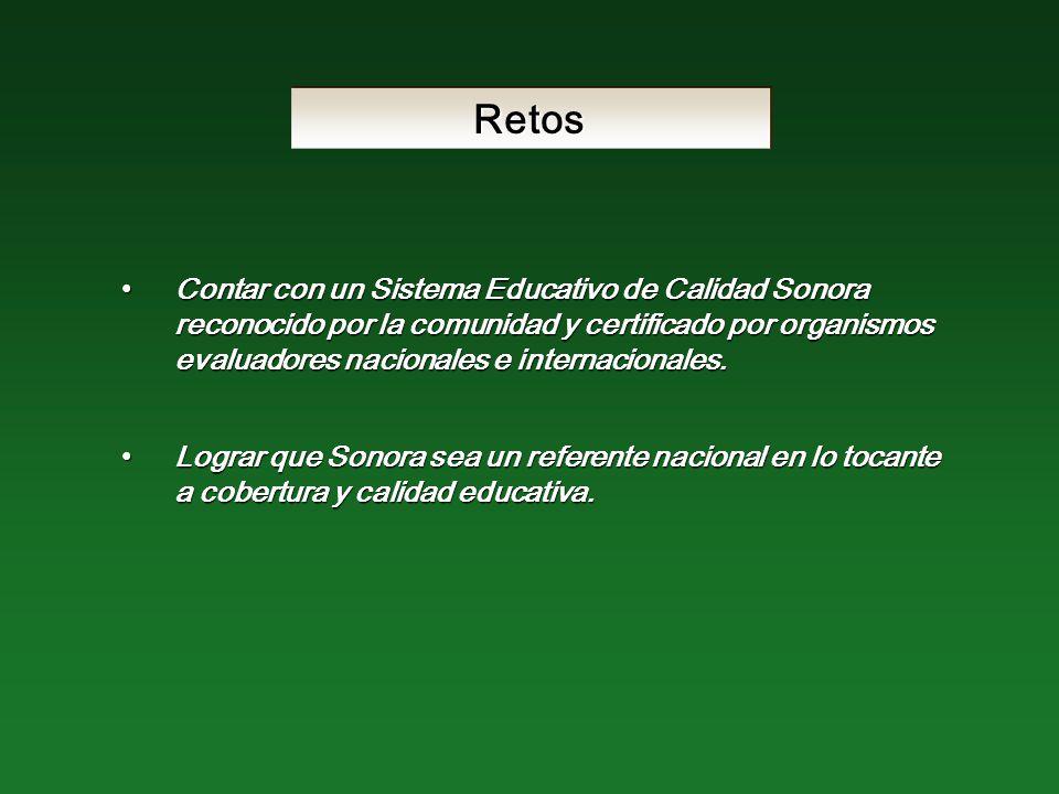 Retos Contar con un Sistema Educativo de Calidad Sonora reconocido por la comunidad y certificado por organismos evaluadores nacionales e internacionales.Contar con un Sistema Educativo de Calidad Sonora reconocido por la comunidad y certificado por organismos evaluadores nacionales e internacionales.