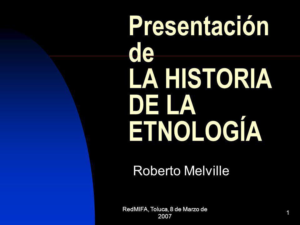 RedMIFA, Toluca, 8 de Marzo de 2007 1 Presentación de LA HISTORIA DE LA ETNOLOGÍA Roberto Melville