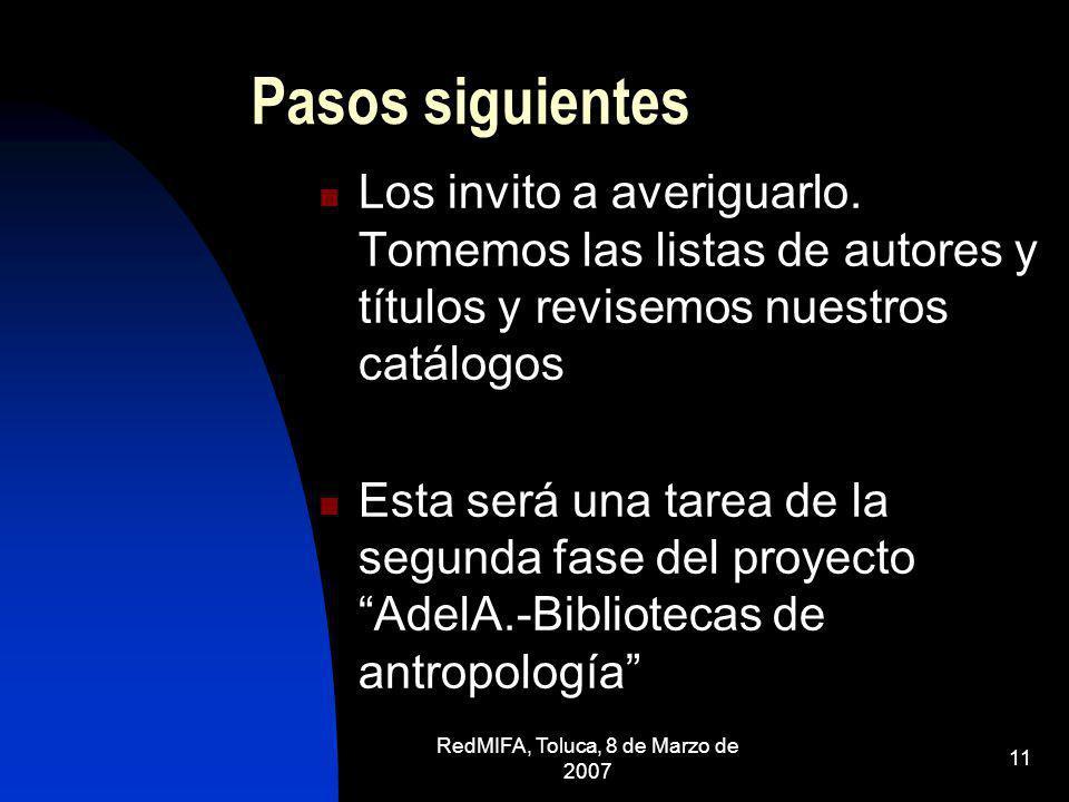 RedMIFA, Toluca, 8 de Marzo de 2007 11 Pasos siguientes Los invito a averiguarlo. Tomemos las listas de autores y títulos y revisemos nuestros catálog