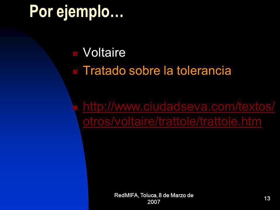 RedMIFA, Toluca, 8 de Marzo de 2007 13 Por ejemplo… Voltaire Tratado sobre la tolerancia http://www.ciudadseva.com/textos/ otros/voltaire/trattole/tra