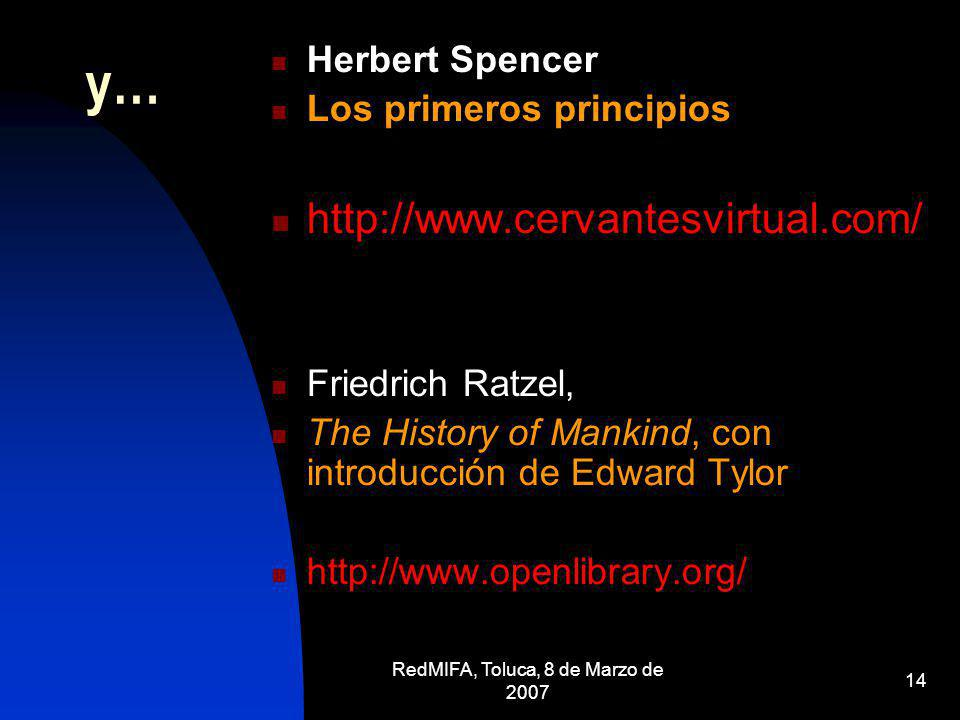 RedMIFA, Toluca, 8 de Marzo de 2007 14 y… Herbert Spencer Los primeros principios http://www.cervantesvirtual.com/ Friedrich Ratzel, The History of Ma