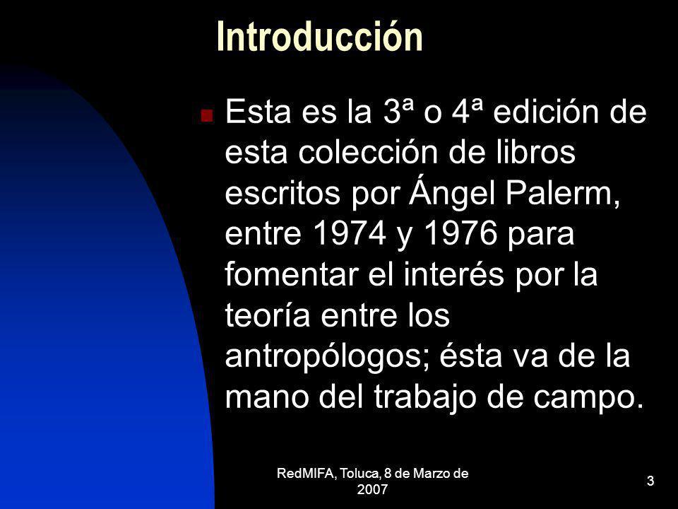 RedMIFA, Toluca, 8 de Marzo de 2007 4 Contenido Estos libros contienen una semblanza de autores relevantes para entender las preocupaciones más importantes de la escuela mexicana de antropología Los precursores, los evolucionistas y los profesionales británicos.
