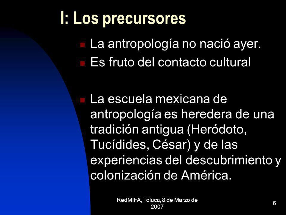 RedMIFA, Toluca, 8 de Marzo de 2007 6 I: Los precursores La antropología no nació ayer. Es fruto del contacto cultural La escuela mexicana de antropol