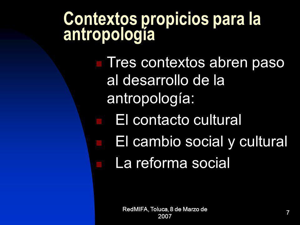 RedMIFA, Toluca, 8 de Marzo de 2007 7 Contextos propicios para la antropología Tres contextos abren paso al desarrollo de la antropología: El contacto