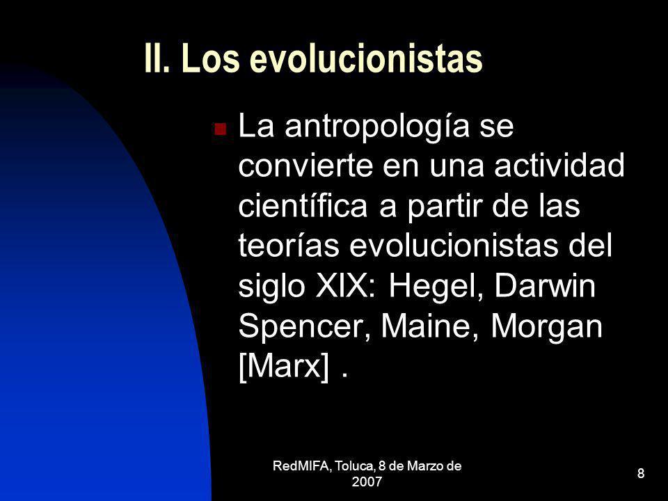RedMIFA, Toluca, 8 de Marzo de 2007 8 II. Los evolucionistas La antropología se convierte en una actividad científica a partir de las teorías evolucio