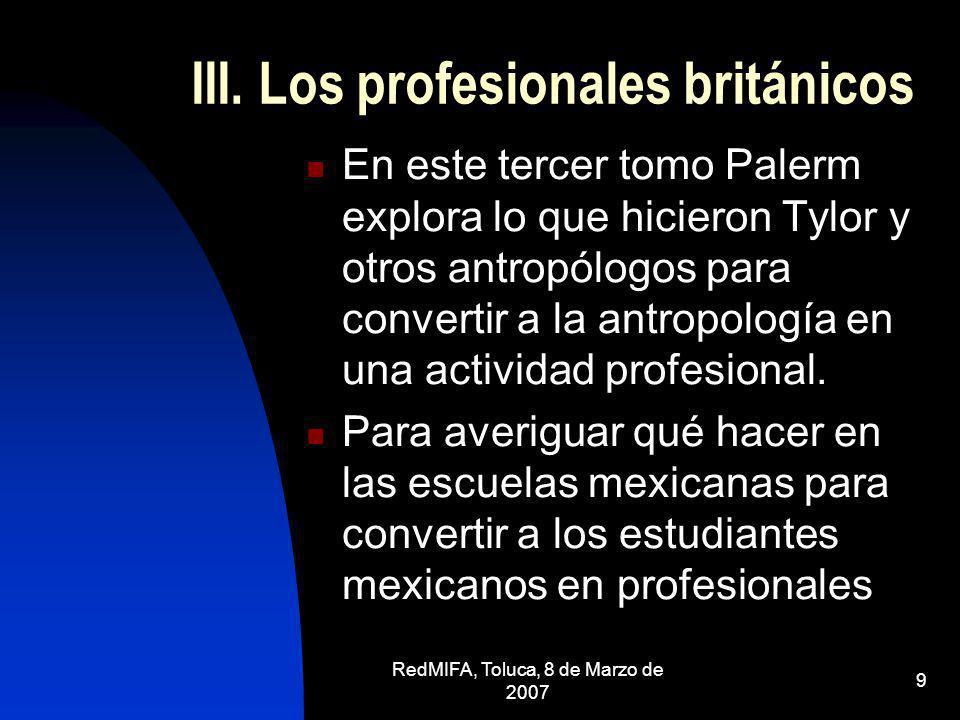 RedMIFA, Toluca, 8 de Marzo de 2007 9 III. Los profesionales británicos En este tercer tomo Palerm explora lo que hicieron Tylor y otros antropólogos