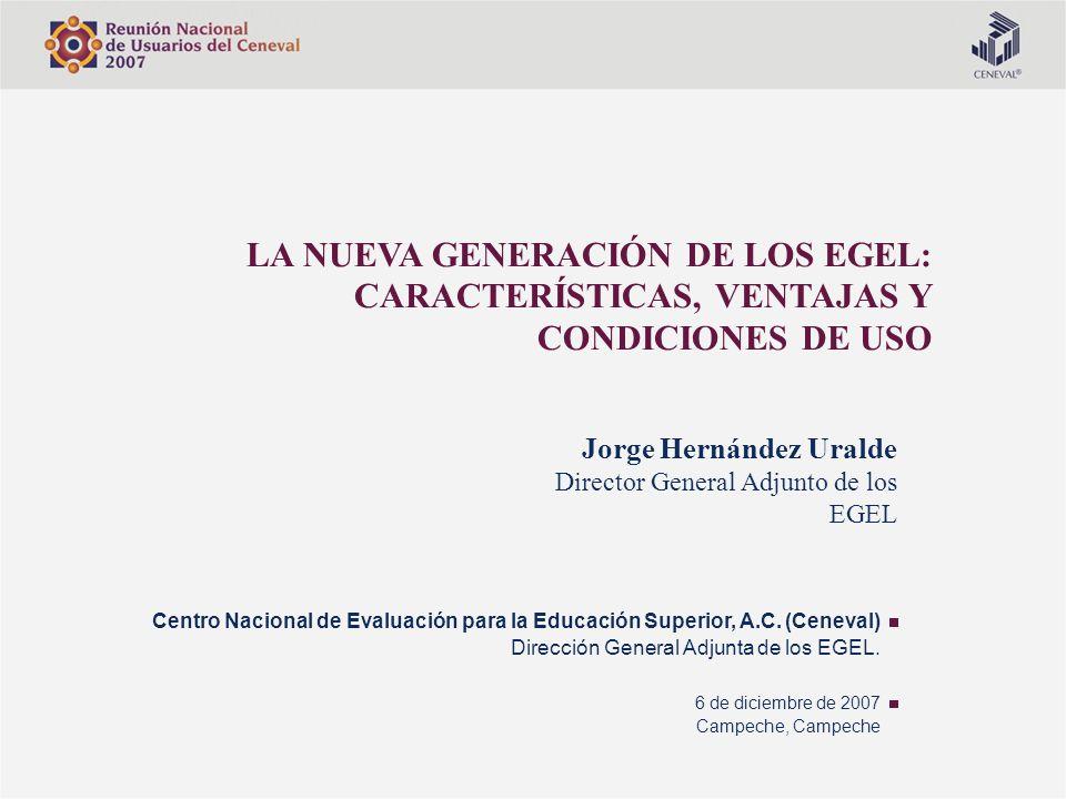 LA NUEVA GENERACIÓN DE LOS EGEL: CARACTERÍSTICAS, VENTAJAS Y CONDICIONES DE USO Centro Nacional de Evaluación para la Educación Superior, A.C. (Ceneva